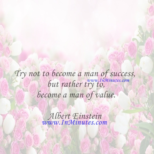 Try not to become a man of success, but rather try to become a man of value.Albert Einstein
