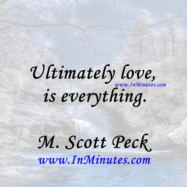 Ultimately love is everything.M. Scott Peck
