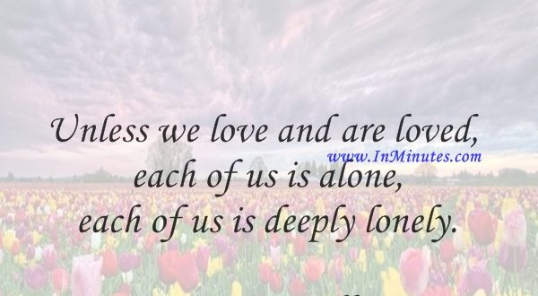 Unless we love and are loved, each of us is alone, each of us is deeply lonely.Mortimer Adler
