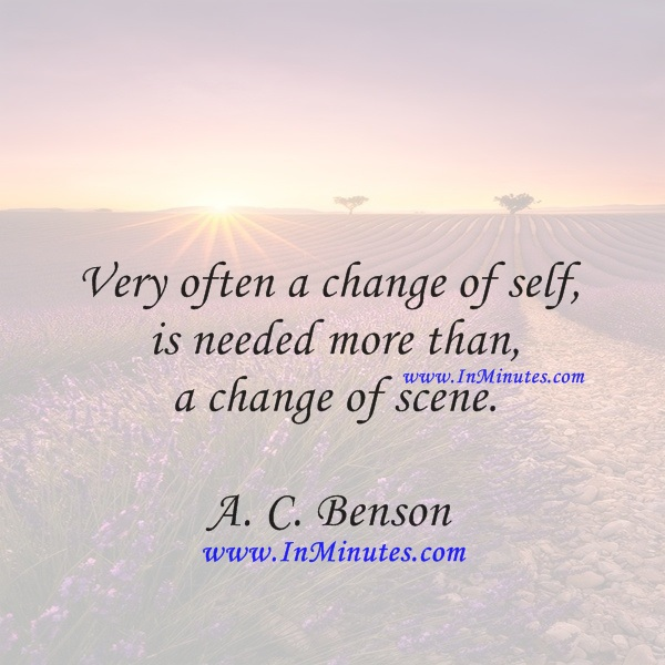 Very often a change of self is needed more than a change of scene.A. C. Benson