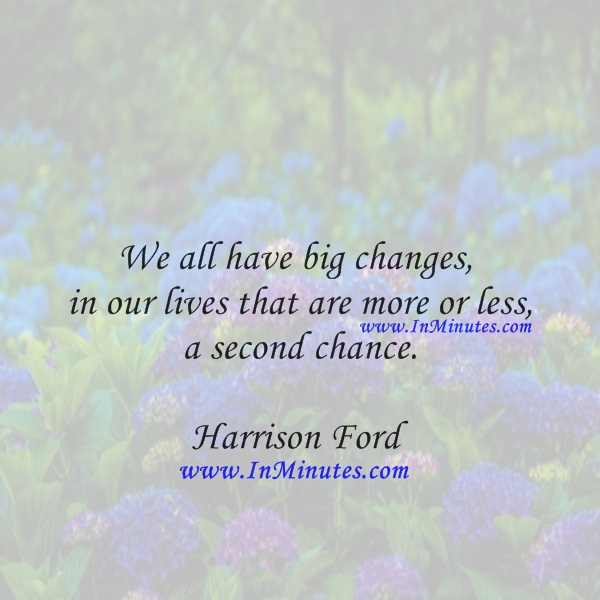 We all have big changes in our lives that are more or less a second chance.Harrison Ford