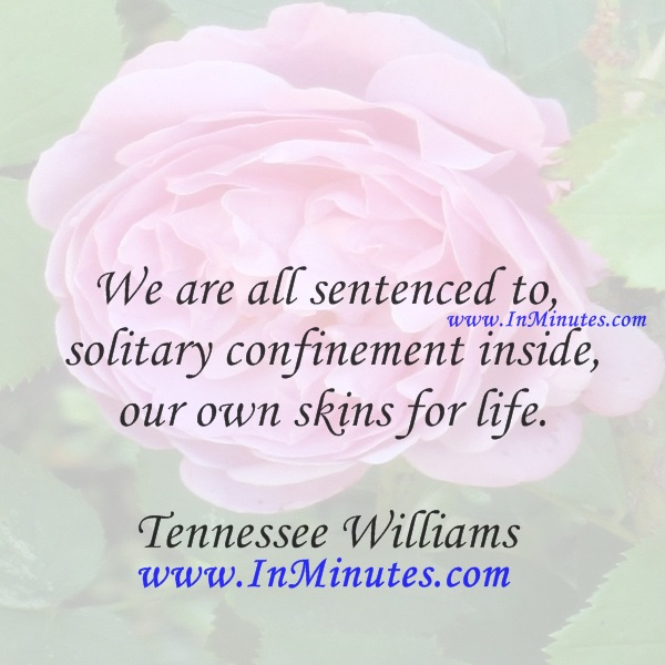 We are all sentenced to solitary confinement inside our own skins, for life.Tennessee Williams