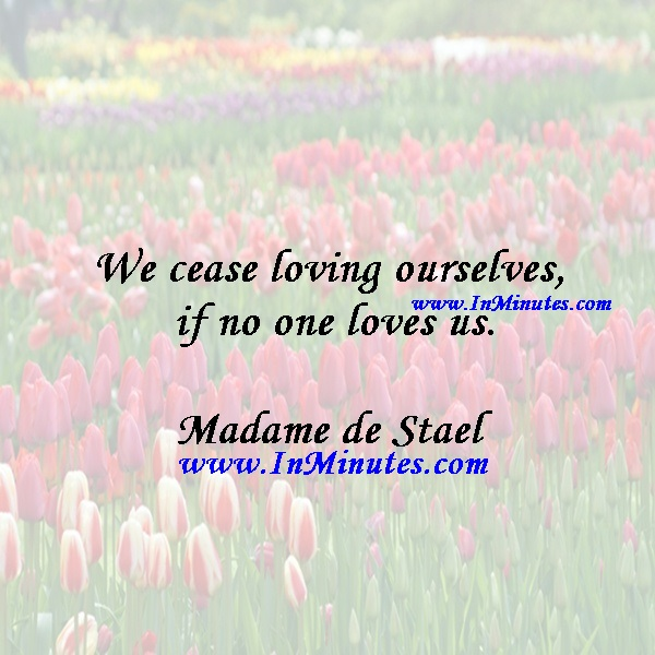 We cease loving ourselves if no one loves us.Madame de Stael