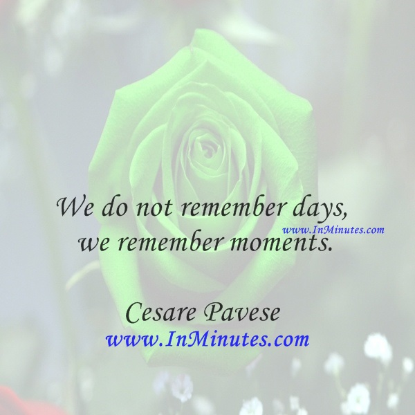 We do not remember days, we remember moments.Cesare Pavese