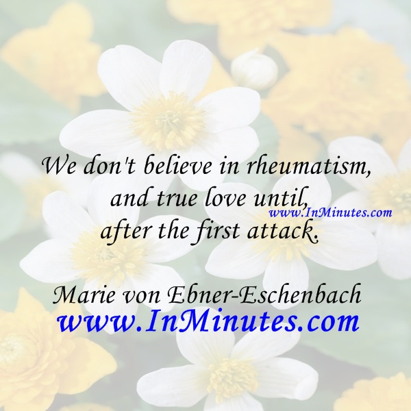 We don't believe in rheumatism and true love until after the first attack.Marie von Ebner-Eschenbach