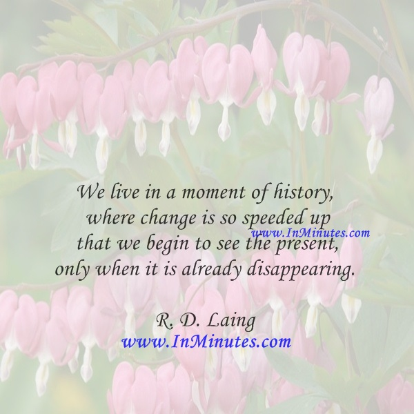 We live in a moment of history where change is so speeded up that we begin to see the present only when it is already disappearing.R. D. Laing