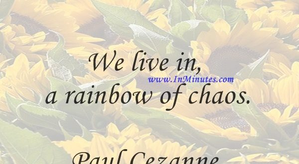 We live in a rainbow of chaos.Paul Cezanne