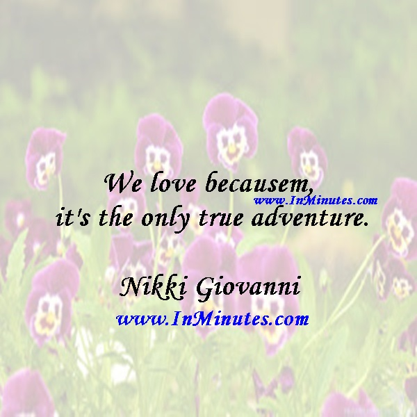We love because it's the only true adventure.Nikki Giovanni