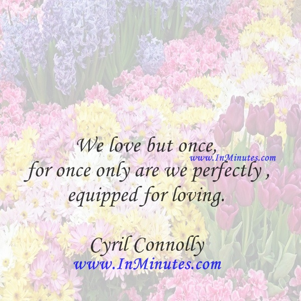 We love but once, for once only are we perfectly equipped for loving.Cyril Connolly