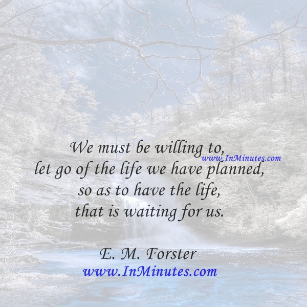 We must be willing to let go of the life we have planned, so as to have the life that is waiting for us.E. M. Forster
