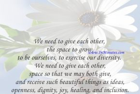 We need to give each other the space to grow, to be ourselves, to exercise our diversity. We need to give each other space so that we may both give and receive such beautiful things as ideas, openness, dignity, joy, healing, and inclusion.Max de Pree