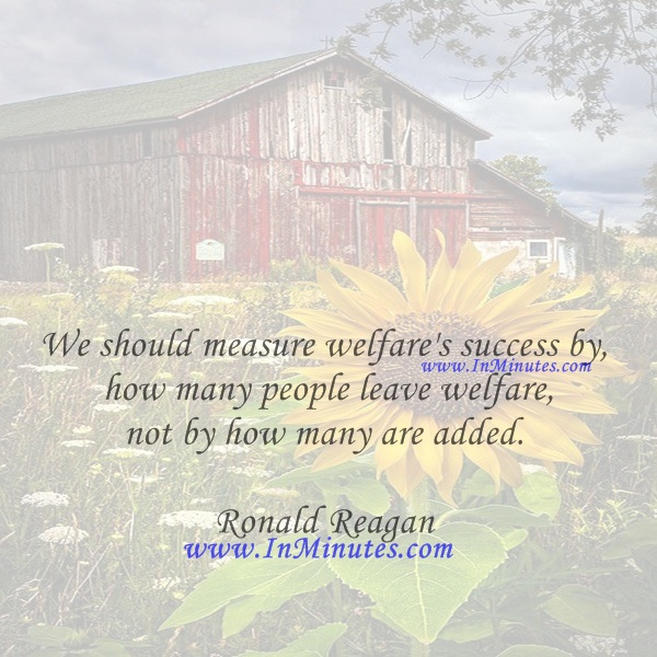 We should measure welfare's success by how many people leave welfare, not by how many are added.Ronald Reagan