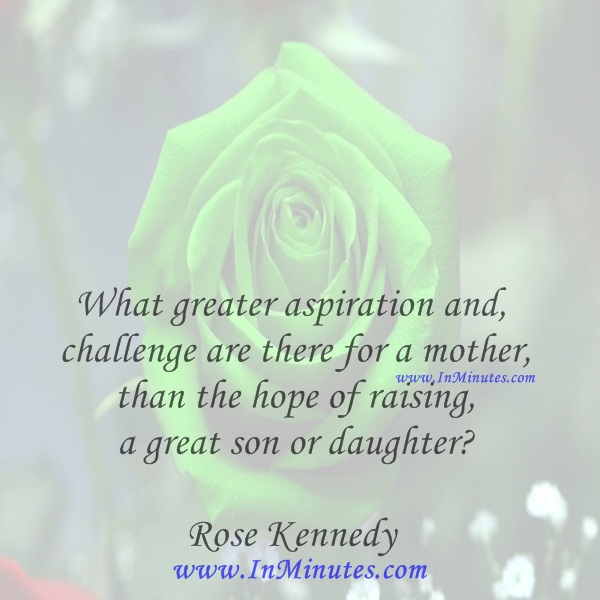 What greater aspiration and challenge are there for a mother than the hope of raising a great son or daughterRose Kennedy