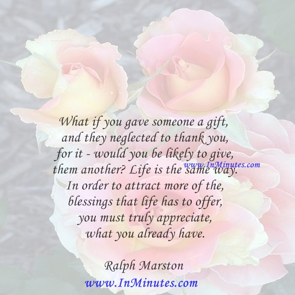 What if you gave someone a gift, and they neglected to thank you for it - would you be likely to give them another Life is the same way. In order to attract more of the blessings that life has to offer, you must truly appreciate what you already have.Ralph Marston
