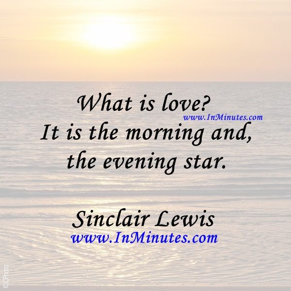 What is love It is the morning and the evening star.Sinclair Lewis