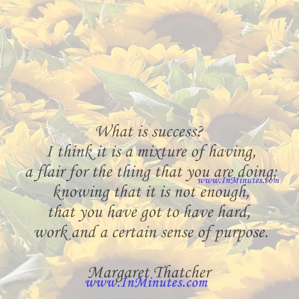 What is success I think it is a mixture of having a flair for the thing that you are doing; knowing that it is not enough, that you have got to have hard work and a certain sense of purpose.Margaret Thatcher