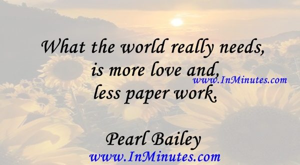 What the world really needs is more love and less paper work.Pearl Bailey
