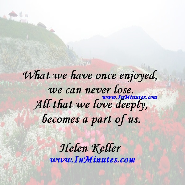 What we have once enjoyed we can never lose. All that we love deeply becomes a part of us.Helen Keller