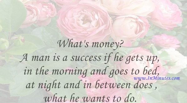 What's money A man is a success if he gets up in the morning and goes to bed at night and in between does what he wants to do.Bob Dylan
