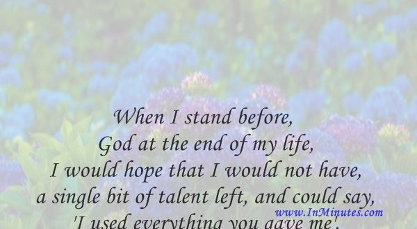 When I stand before God at the end of my life, I would hope that I would not have a single bit of talent left, and could say, 'I used everything you gave me'.Erma Bombeck