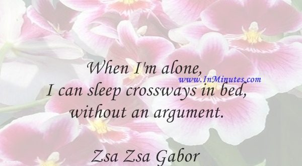 When I'm alone, I can sleep crossways in bed without an argument.Zsa Zsa Gabor
