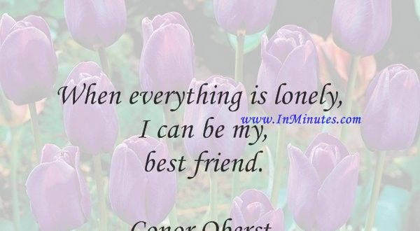 When everything is lonely I can be my best friend.Conor Oberst