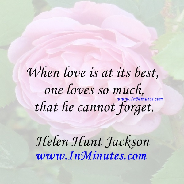 When love is at its best, one loves so much that he cannot forget.Helen Hunt Jackson