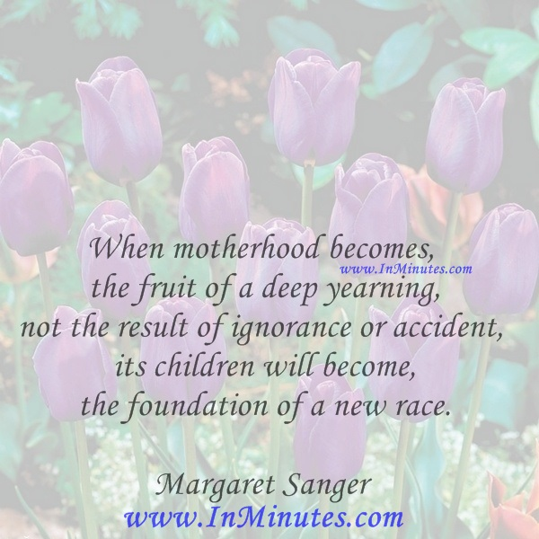 When motherhood becomes the fruit of a deep yearning, not the result of ignorance or accident, its children will become the foundation of a new race.Margaret Sanger