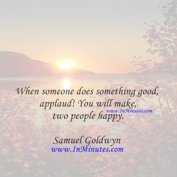 When someone does something good, applaud! You will make two people happy.Samuel Goldwyn