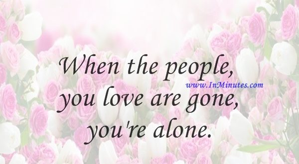 When the people you love are gone, you're alone.Keanu Reeves
