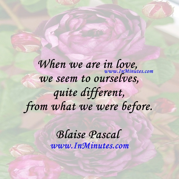 When we are in love we seem to ourselves quite different from what we were before.Blaise Pascal