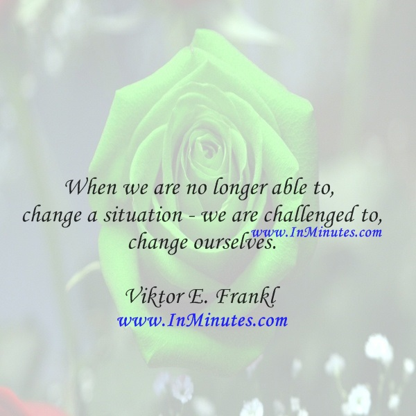 When we are no longer able to change a situation - we are challenged to change ourselves.Viktor E. Frankl