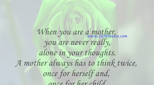 When you are a mother, you are never really alone in your thoughts. A mother always has to think twice, once for herself and once for her child.Sophia Loren