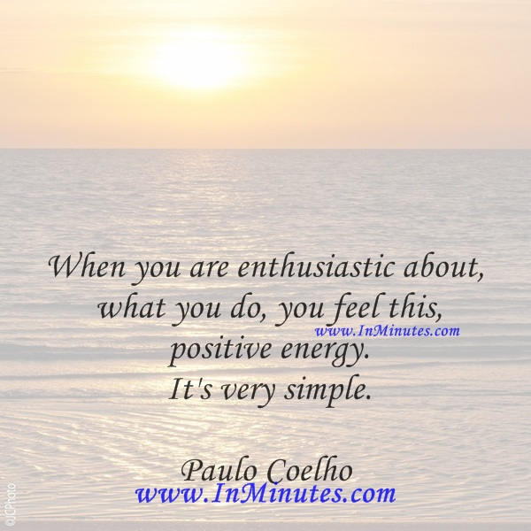 When you are enthusiastic about what you do, you feel this positive energy. It's very simple.Paulo Coelho