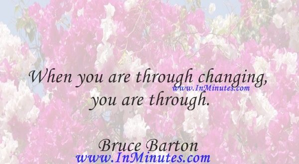 When you are through changing, you are through.Bruce Barton