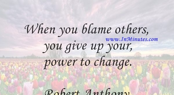 When you blame others, you give up your power to change.Robert Anthony