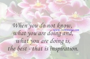 When you do not know what you are doing and what you are doing is the best - that is inspiration.Robert Bresson