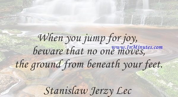 When you jump for joy, beware that no one moves the ground from beneath your feet.Stanislaw Jerzy Lec