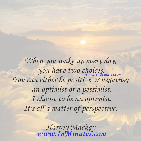 When you wake up every day, you have two choices. You can either be positive or negative; an optimist or a pessimist. I choose to be an optimist. It's all a matter of perspective.Harvey Mackay