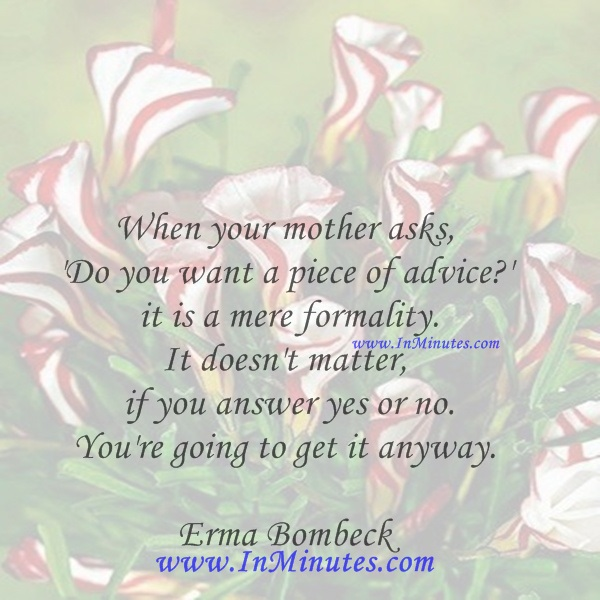 When your mother asks, 'Do you want a piece of advice' it is a mere formality. It doesn't matter if you answer yes or no. You're going to get it anyway.Erma Bombeck