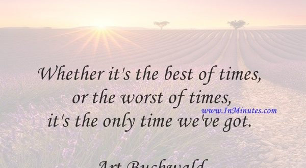 Whether it's the best of times or the worst of times, it's the only time we've got.Art Buchwald