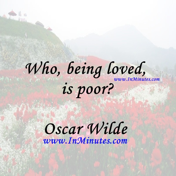 Who, being loved, is poorOscar Wilde