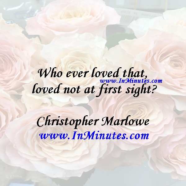 Who ever loved that loved not at first sightChristopher Marlowe