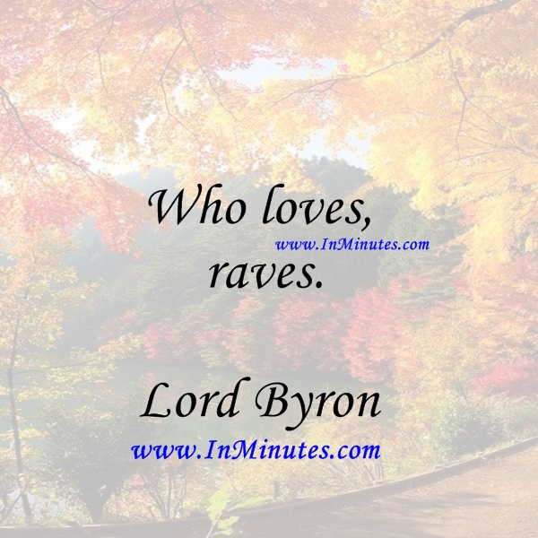 Who loves, raves.Lord Byron
