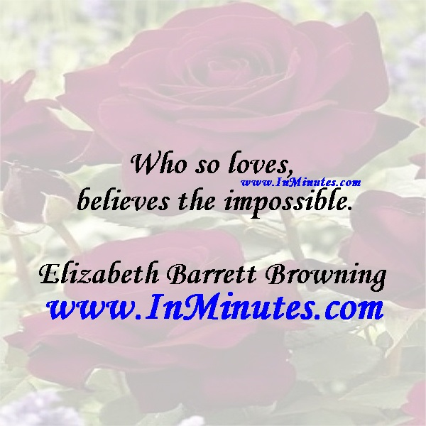 Who so loves believes the impossible.Elizabeth Barrett Browning
