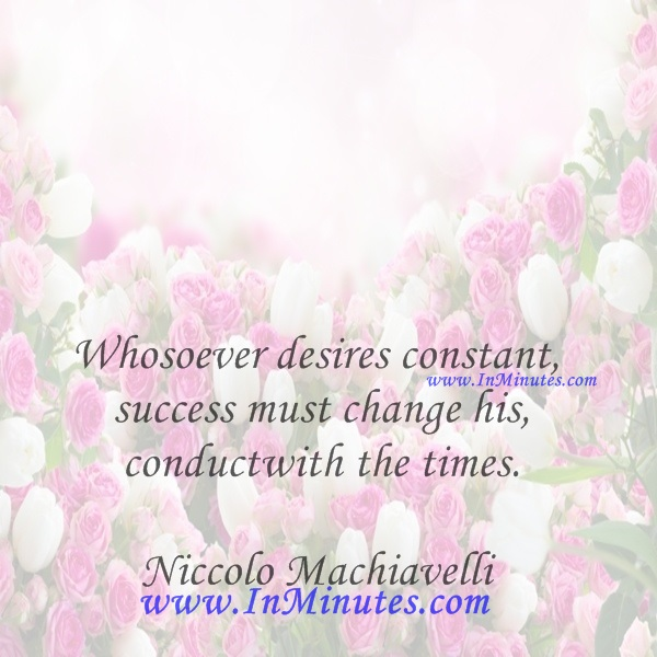 Whosoever desires constant success must change his conduct with the times.Niccolo Machiavelli