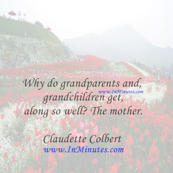 Why do grandparents and grandchildren get along so well The mother.Claudette Colbert