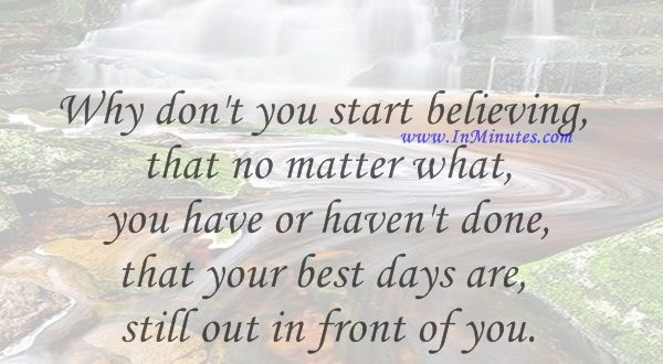 Why don't you start believing that no matter what you have or haven't done, that your best days are still out in front of you.Joel Osteen