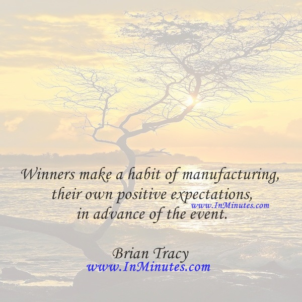 Winners make a habit of manufacturing their own positive expectations in advance of the event.Brian Tracy