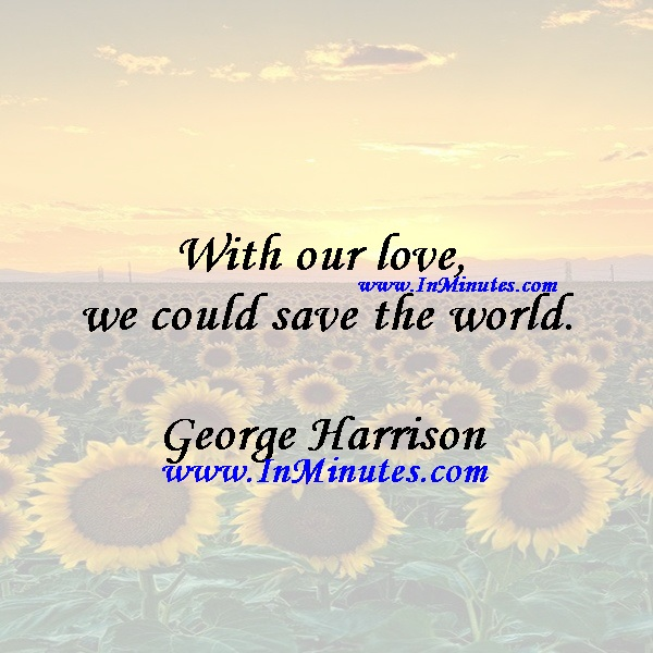 With our love, we could save the world.George Harrison
